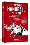111 Gründe, Handball zu lieben: Eine Liebeserklärung an die großartigste Sportart der Welt. |...