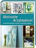 Abstrakte Acrylmalerei: Das ultimative Ideenbuch mit über 50 großartigen Projekten