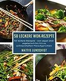 50 leckere Wok-Rezepte: 50 leckere Rezepte - von vegan über vegetarisch bis hin zu schmackhaften...