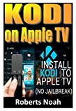 KODI ON Apple TV: Easy Step By Step Instructions on How to Install Latest Kodi 17.3 on Apple TV 4th...