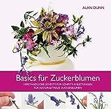 Basics für Zuckerblumen: Verständliche Schritt-für-Schritt-Anleitungen für naturgetreue...