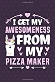 I Get My Awesomeness From My Pizza Maker: Funny Notebook Journal Gifts for Girls for Writing Diary,...
