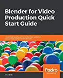 Blender for Video Production Quick Start Guide: Create high quality videos for YouTube and other...