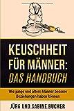 Keuschheit für Männer: Das Handbuch: Wie junge und ältere Männer bessere Beziehungen haben...