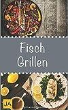 Fisch Grillen: 30 Rezepte für leckere Fisch-Gerichte zum Grillen: Damit die nächste Grill-Party...